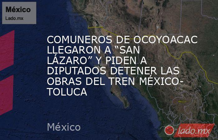 """COMUNEROS DE OCOYOACAC LLEGARON A """"SAN LÁZARO"""" Y PIDEN A DIPUTADOS DETENER LAS OBRAS DEL TREN MÉXICO- TOLUCA. Noticias en tiempo real"""