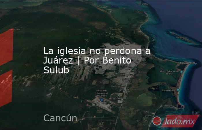 La iglesia no perdona a Juárez | Por Benito Sulub. Noticias en tiempo real