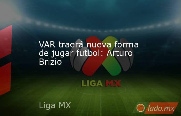 VAR traerá nueva forma de jugar futbol: Arturo Brizio. Noticias en tiempo real