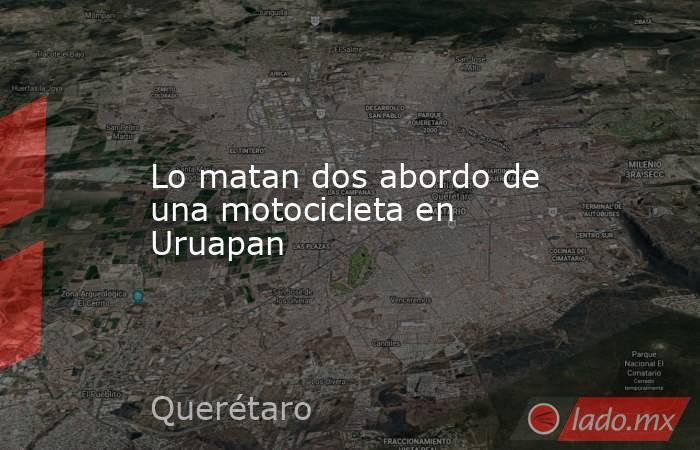 Lo matan dos abordo de una motocicleta en Uruapan. Noticias en tiempo real