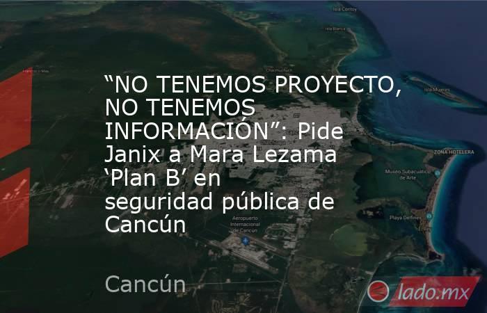 """""""NO TENEMOS PROYECTO, NO TENEMOS INFORMACIÓN"""": Pide Janix a Mara Lezama 'Plan B' en seguridad pública de Cancún. Noticias en tiempo real"""