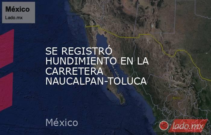 SE REGISTRÓ HUNDIMIENTO EN LA CARRETERA NAUCALPAN-TOLUCA. Noticias en tiempo real