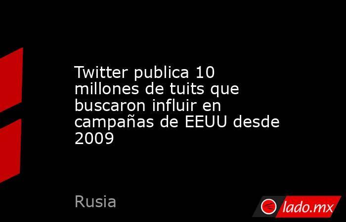 Twitter publica 10 millones de tuits que buscaron influir en campañas de EEUU desde 2009. Noticias en tiempo real