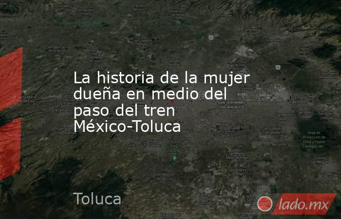 La historia de la mujer dueña en medio del paso del tren México-Toluca. Noticias en tiempo real