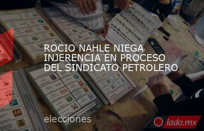 ROCIO NAHLE NIEGA INJERENCIA EN PROCESO DEL SINDICATO PETROLERO. Noticias en tiempo real