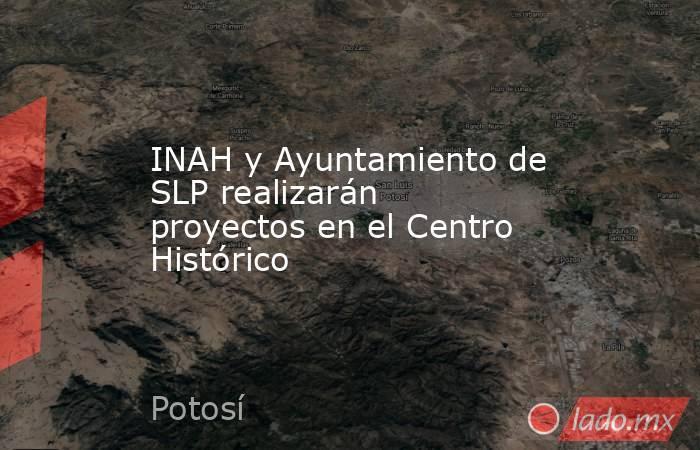 INAH y Ayuntamiento de SLP realizarán proyectos en el Centro Histórico. Noticias en tiempo real