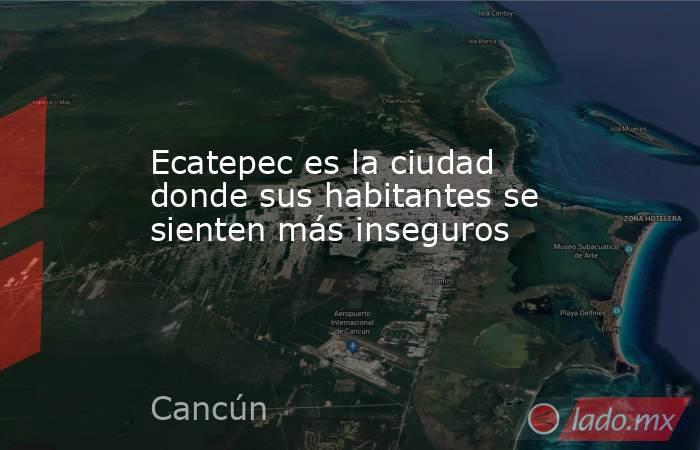 Ecatepec es la ciudad donde sus habitantes se sienten más inseguros. Noticias en tiempo real