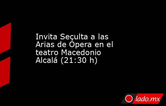 Invita Seculta a las Arias de Ópera en el teatro Macedonio Alcalá (21:30 h). Noticias en tiempo real