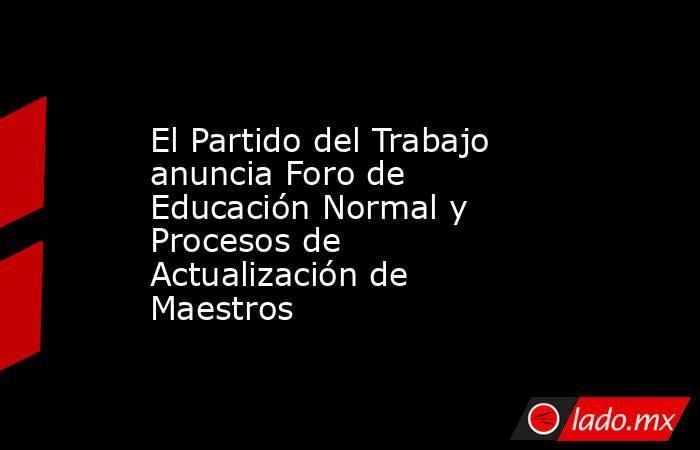 El Partido del Trabajo anuncia Foro de Educación Normal y Procesos de Actualización de Maestros. Noticias en tiempo real