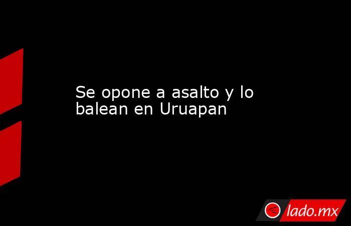 Se opone a asalto y lo balean en Uruapan. Noticias en tiempo real