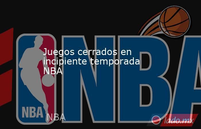 Juegos cerrados en incipiente temporada NBA. Noticias en tiempo real