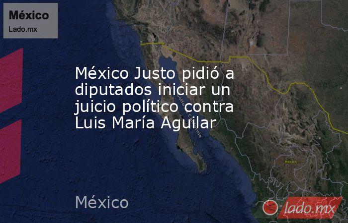 México Justo pidió a diputados iniciar un juicio político contra Luis María Aguilar. Noticias en tiempo real