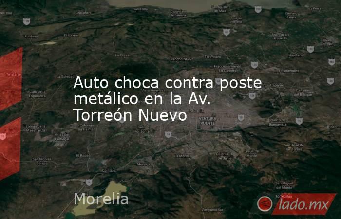 Auto choca contra poste metálico en la Av. Torreón Nuevo. Noticias en tiempo real