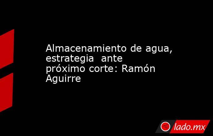 Almacenamiento de agua, estrategia  ante próximo corte: Ramón Aguirre. Noticias en tiempo real