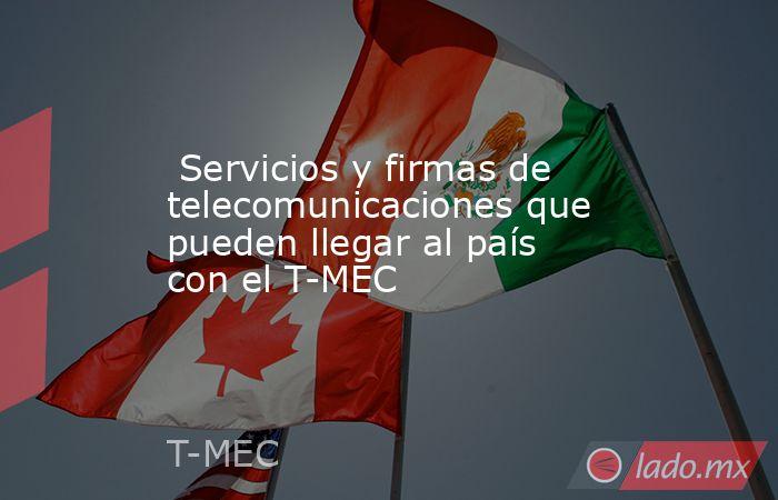 Servicios y firmas de telecomunicaciones que pueden llegar al país con el T-MEC . Noticias en tiempo real