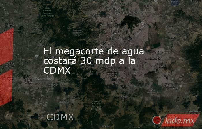 El megacorte de agua costará 30 mdp a la CDMX. Noticias en tiempo real