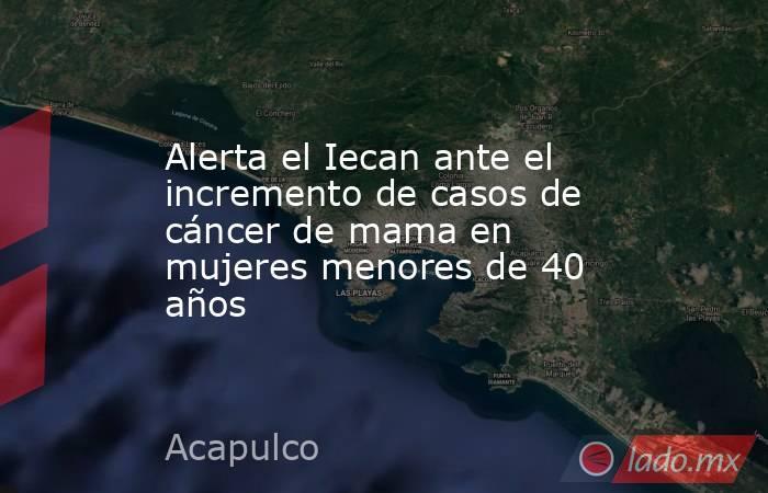 Alerta el Iecan ante el incremento de casos de cáncer de mama en mujeres menores de 40 años. Noticias en tiempo real