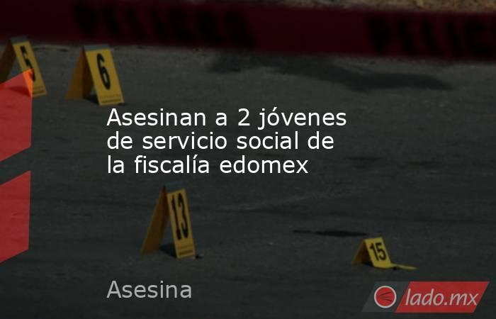 Asesinan a 2 jóvenes de servicio social de la fiscalía edomex. Noticias en tiempo real