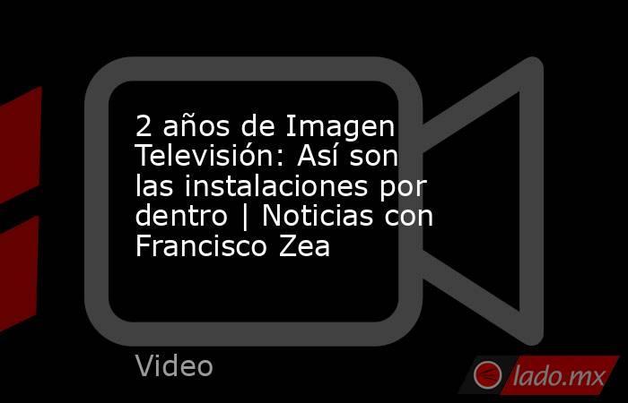2 años de Imagen Televisión: Así son las instalaciones por dentro | Noticias con Francisco Zea. Noticias en tiempo real