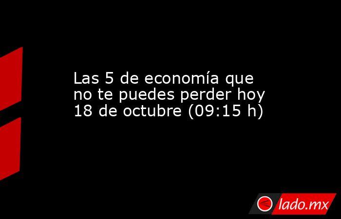Las 5 de economía que no te puedes perder hoy 18 de octubre (09:15 h). Noticias en tiempo real