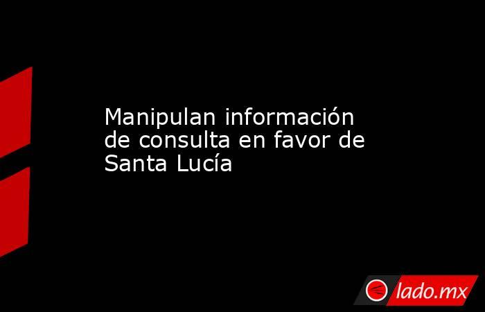 Manipulan información de consulta en favor de Santa Lucía. Noticias en tiempo real