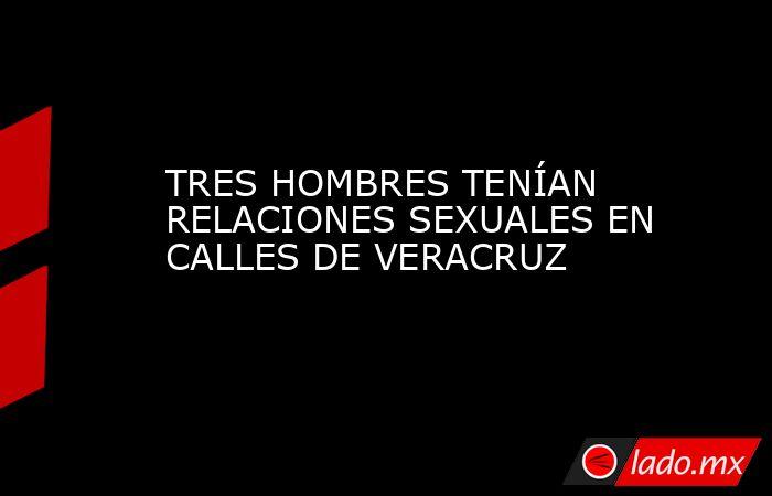 TRES HOMBRES TENÍAN RELACIONES SEXUALES EN CALLES DE VERACRUZ. Noticias en tiempo real