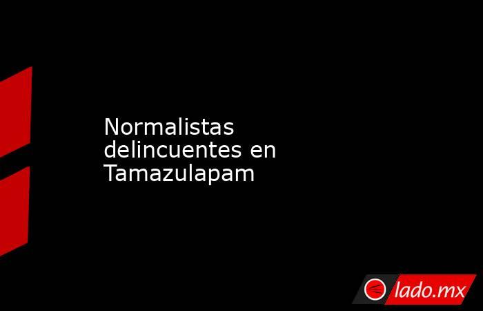 Normalistas delincuentes en Tamazulapam. Noticias en tiempo real