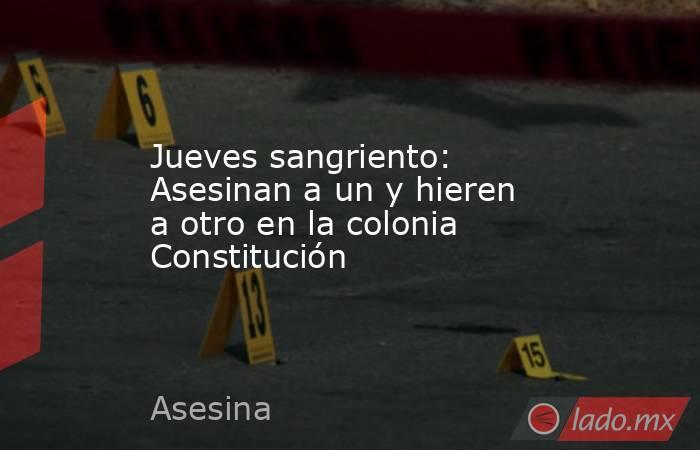 Jueves sangriento: Asesinan a un y hieren a otro en la colonia Constitución. Noticias en tiempo real