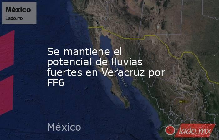 Se mantiene el potencial de lluvias fuertes en Veracruz por FF6. Noticias en tiempo real