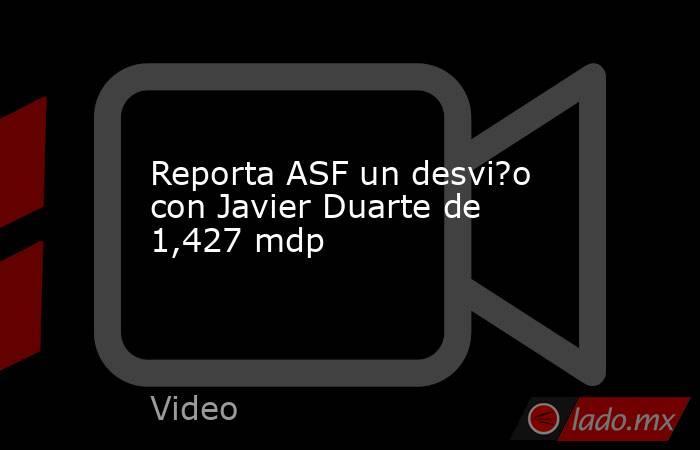 Reporta ASF un desvi?o con Javier Duarte de 1,427 mdp. Noticias en tiempo real