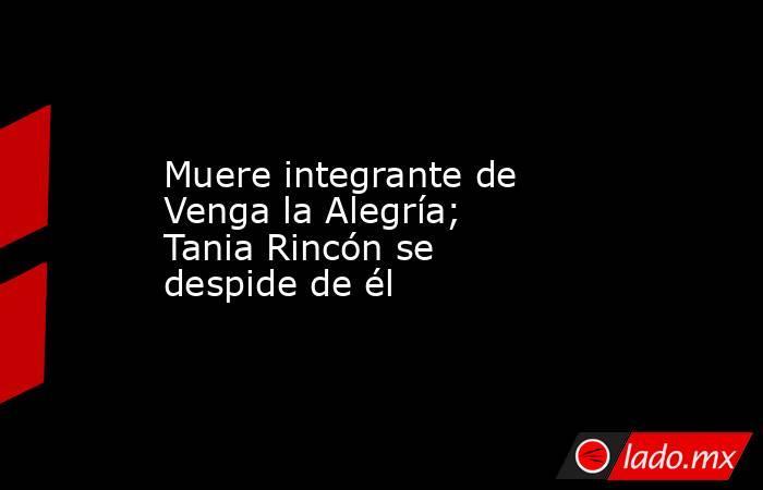 Muere integrante de Venga la Alegría; Tania Rincón se despide de él. Noticias en tiempo real