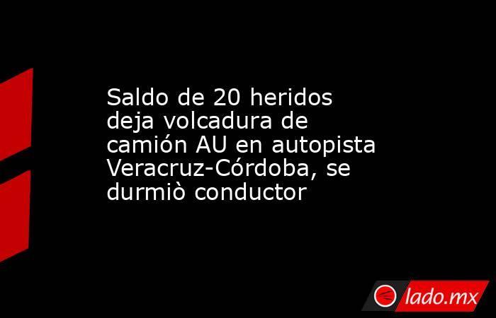 Saldo de 20 heridos deja volcadura de camión AU en autopista Veracruz-Córdoba, se durmiò conductor. Noticias en tiempo real