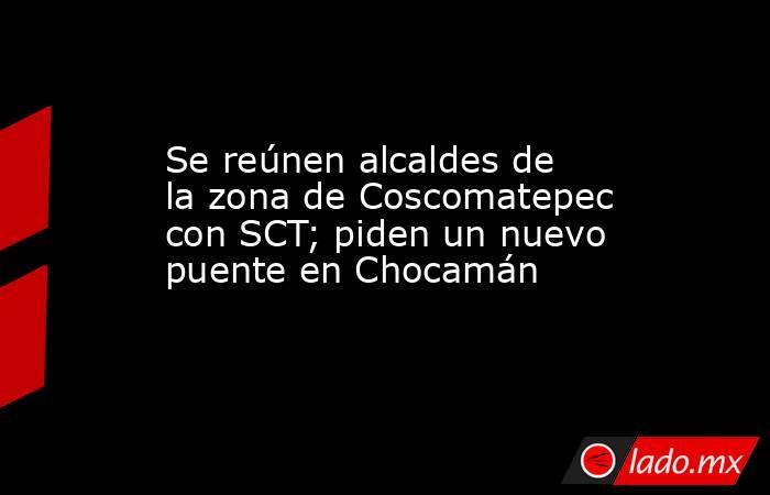 Se reúnen alcaldes de la zona de Coscomatepec con SCT; piden un nuevo puente en Chocamán. Noticias en tiempo real
