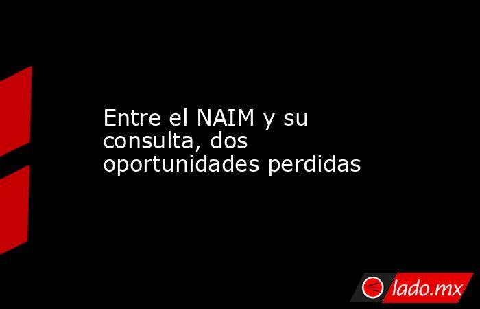 Entre el NAIM y su consulta, dos oportunidades perdidas. Noticias en tiempo real