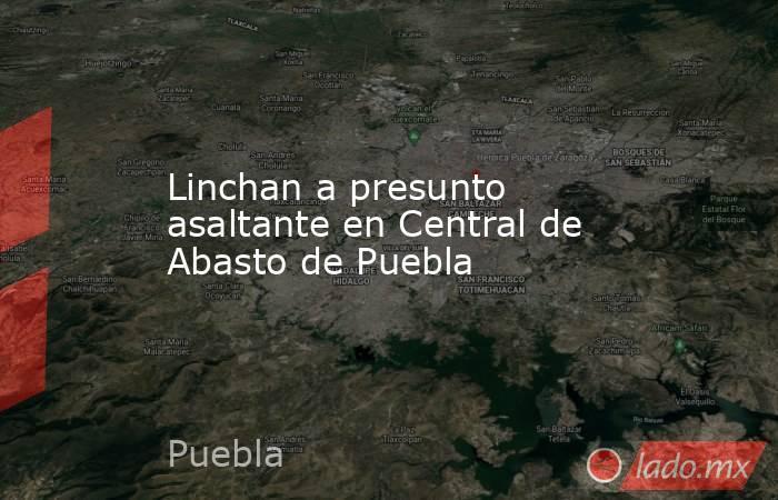 Linchan a presunto asaltante en Central de Abasto de Puebla. Noticias en tiempo real