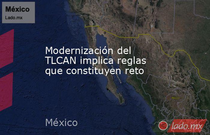 Modernización del TLCAN implica reglas que constituyen reto. Noticias en tiempo real