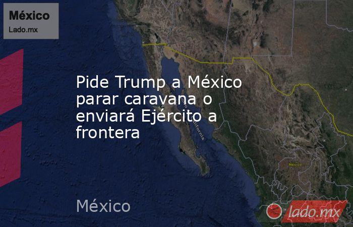 Pide Trump a México parar caravana o enviará Ejército a frontera. Noticias en tiempo real