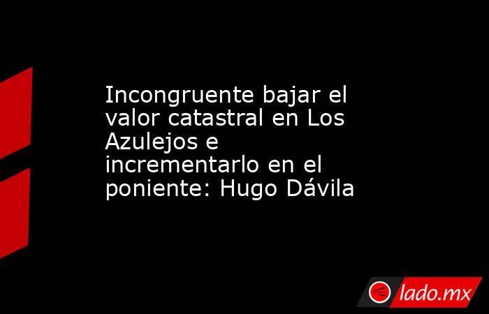 Incongruente bajar el valor catastral en Los Azulejos e incrementarlo en el poniente: Hugo Dávila   . Noticias en tiempo real