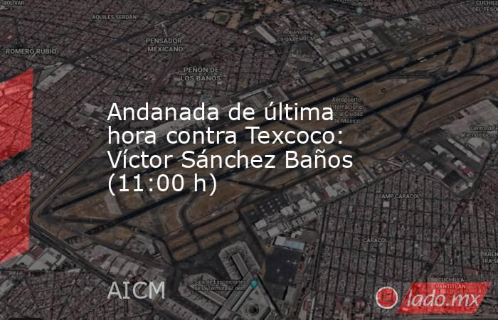 Andanada de última hora contra Texcoco: Víctor Sánchez Baños (11:00 h). Noticias en tiempo real