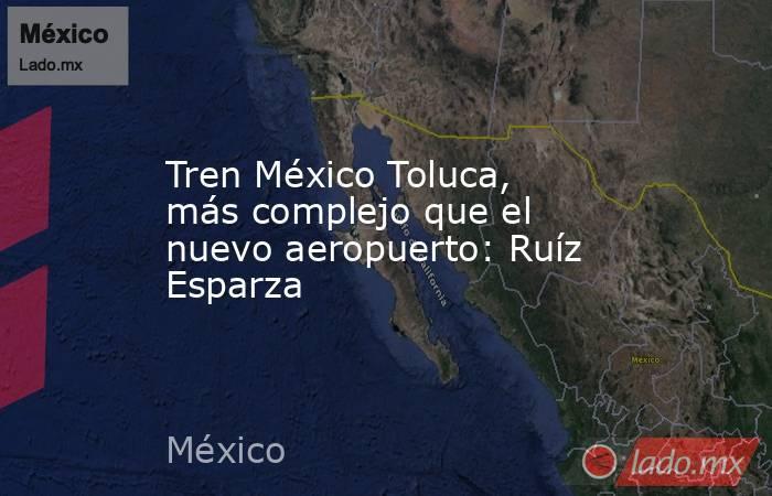 Tren México Toluca, más complejo que el nuevo aeropuerto: Ruíz Esparza. Noticias en tiempo real