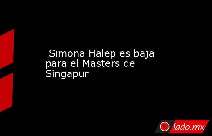 Simona Halep es baja para el Masters de Singapur. Noticias en tiempo real