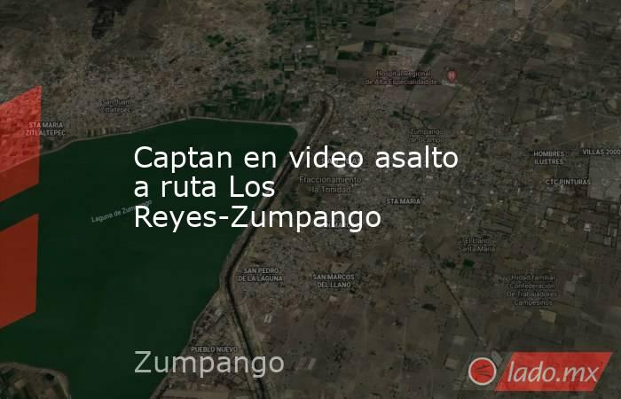 Captan en video asalto a ruta Los Reyes-Zumpango. Noticias en tiempo real