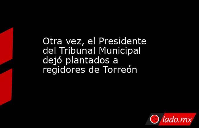 Otra vez, el Presidente del Tribunal Municipal dejó plantados a regidores de Torreón   . Noticias en tiempo real