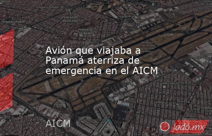 Avión que viajaba a Panamá aterriza de emergencia en el AICM. Noticias en tiempo real
