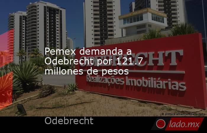 Pemex demanda a Odebrecht por 121.7 millones de pesos. Noticias en tiempo real