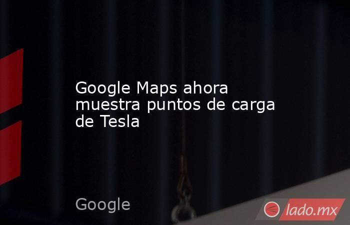 Google Maps ahora muestra puntos de carga de Tesla. Noticias en tiempo real