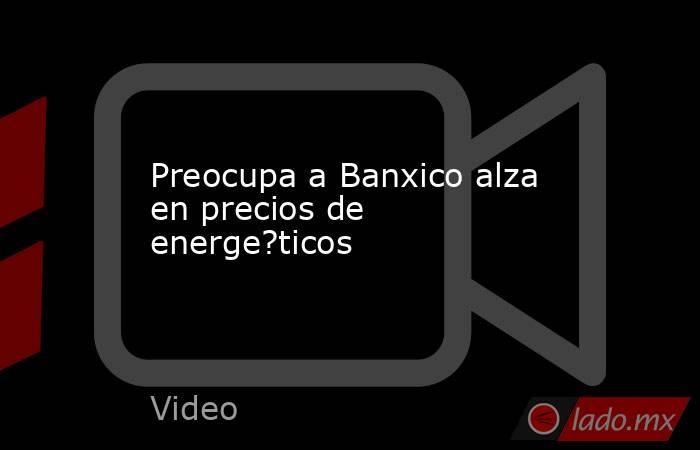 Preocupa a Banxico alza en precios de energe?ticos. Noticias en tiempo real