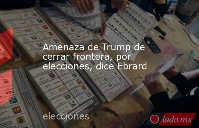 Amenaza de Trump de cerrar frontera, por elecciones, dice Ebrard. Noticias en tiempo real