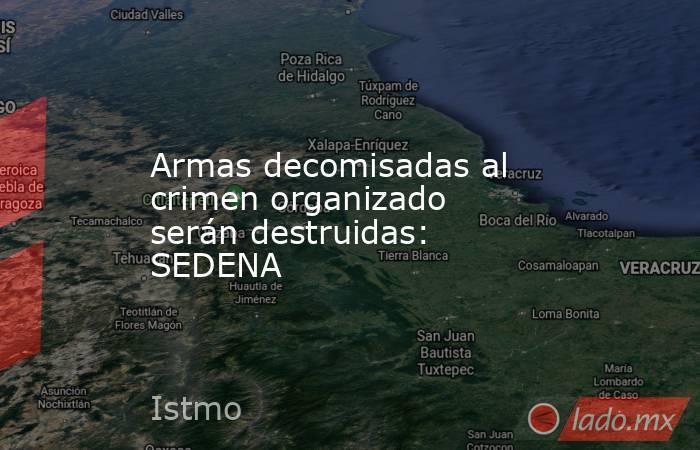 Armas decomisadas al crimen organizado serán destruidas: SEDENA. Noticias en tiempo real