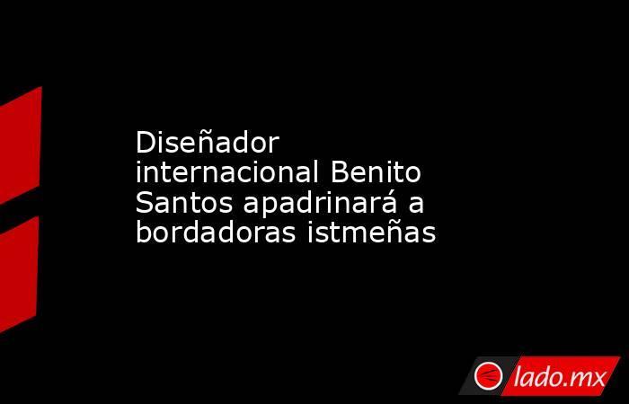 Diseñador internacional Benito Santos apadrinará a bordadoras istmeñas. Noticias en tiempo real